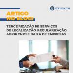 Terceirização de serviços de Legalização: regularização, abrir cnpj e baixa de empresas