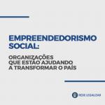 Empreendedorismo social: organizações que estão ajudando a transformar o país