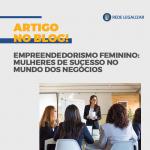 Empreendedorismo Feminino: mulheres de sucesso no mundo dos negócios