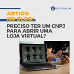 Preciso ter um CNPJ para abrir loja virtual?