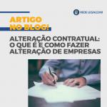 Alteração Contratual: o que é e como fazer alteração de empresas