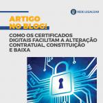 Como os Certificados Digitais facilitam a Alteração Contratual, constituição e baixa