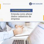 ALTERAÇÃO CONTRATUAL: entenda como alterar dados cadastrais da empresa